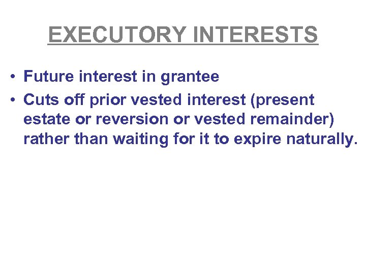 EXECUTORY INTERESTS • Future interest in grantee • Cuts off prior vested interest (present
