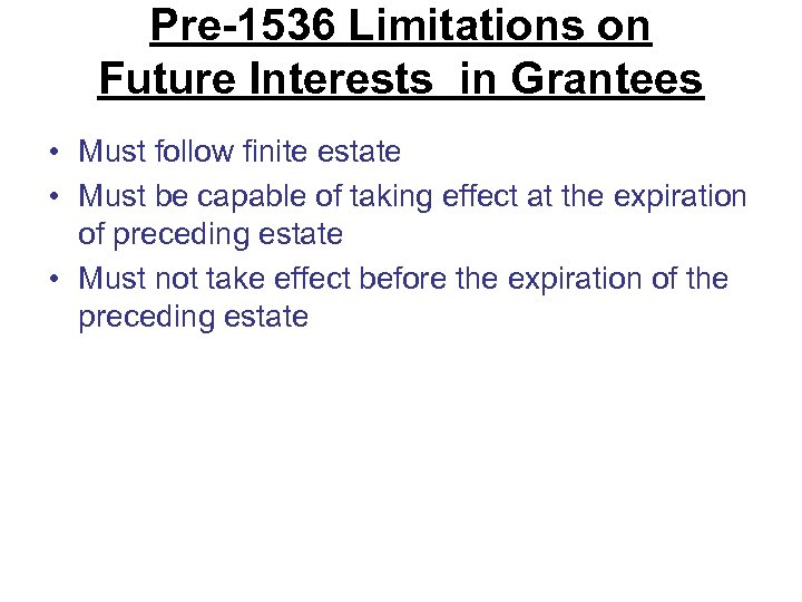 Pre-1536 Limitations on Future Interests in Grantees • Must follow finite estate • Must