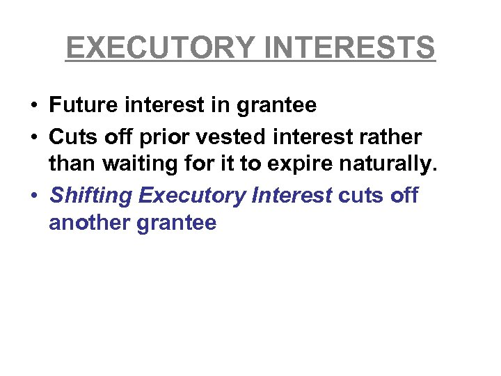 EXECUTORY INTERESTS • Future interest in grantee • Cuts off prior vested interest rather