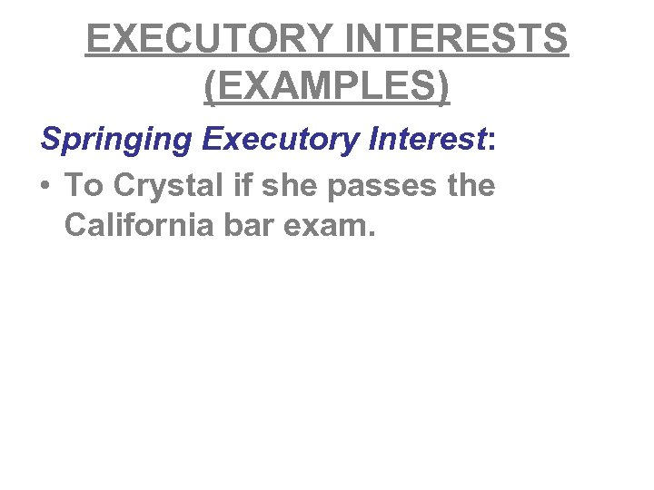 EXECUTORY INTERESTS (EXAMPLES) Springing Executory Interest: • To Crystal if she passes the California