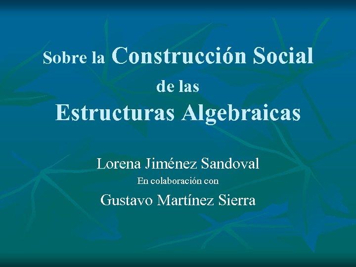 Sobre la Construcción Social de las Estructuras Algebraicas Lorena Jiménez Sandoval En colaboración con