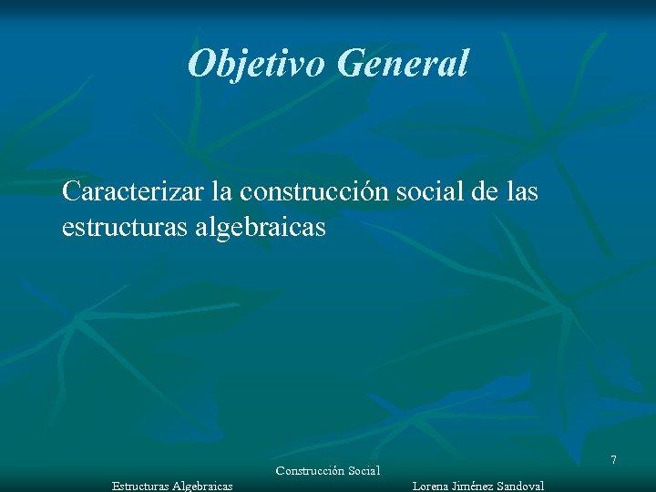 Objetivo General Caracterizar la construcción social de las estructuras algebraicas Construcción Social Estructuras Algebraicas