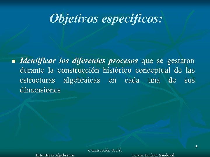 Objetivos específicos: n Identificar los diferentes procesos que se gestaron durante la construcción histórico