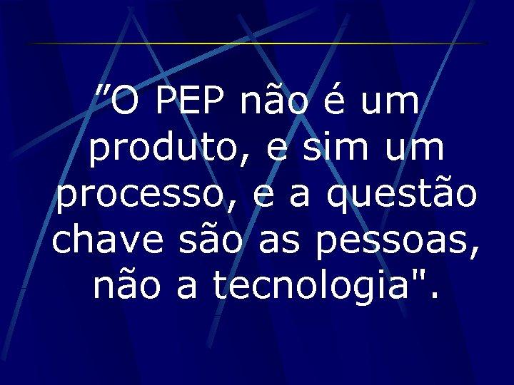 """""""O PEP não é um produto, e sim um processo, e a questão chave"""