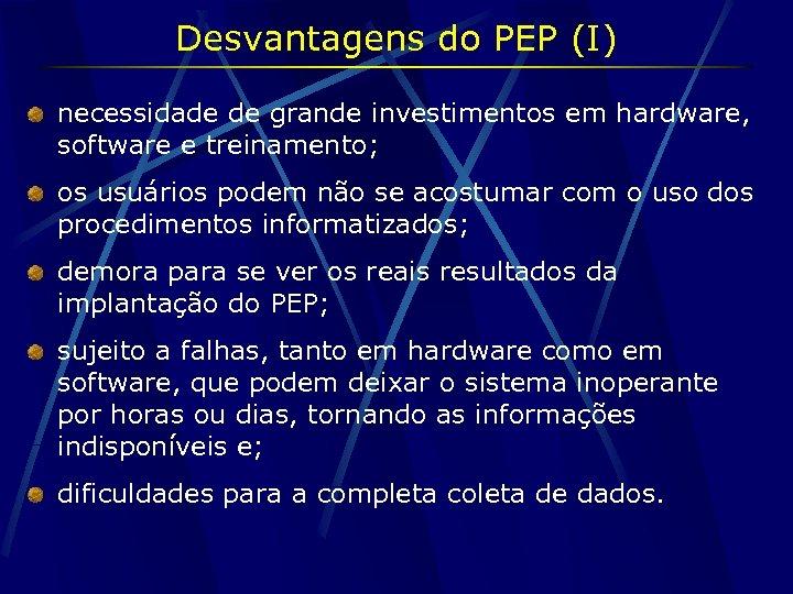 Desvantagens do PEP (I) necessidade de grande investimentos em hardware, software e treinamento; os