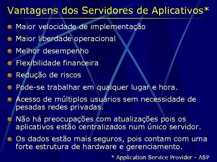 Vantagens dos Servidores de Aplicativos* Maior velocidade de implementação Maior liberdade operacional Melhor desempenho
