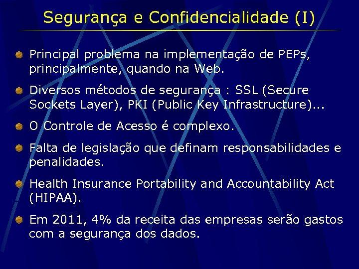 Segurança e Confidencialidade (I) Principal problema na implementação de PEPs, principalmente, quando na Web.