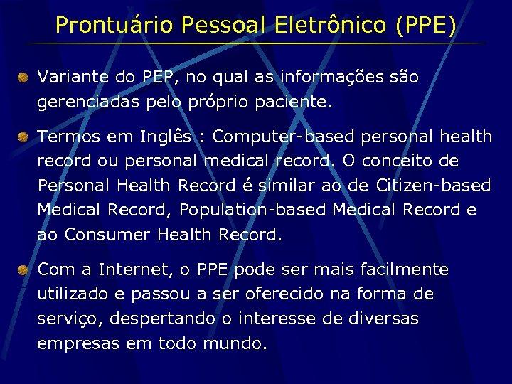 Prontuário Pessoal Eletrônico (PPE) Variante do PEP, no qual as informações são gerenciadas pelo
