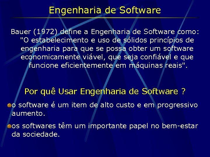 Engenharia de Software Bauer (1972) define a Engenharia de Software como: