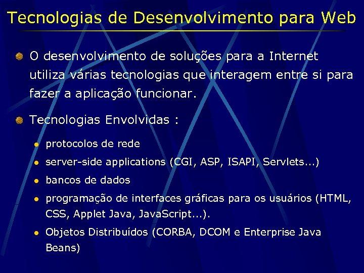 Tecnologias de Desenvolvimento para Web O desenvolvimento de soluções para a Internet utiliza várias