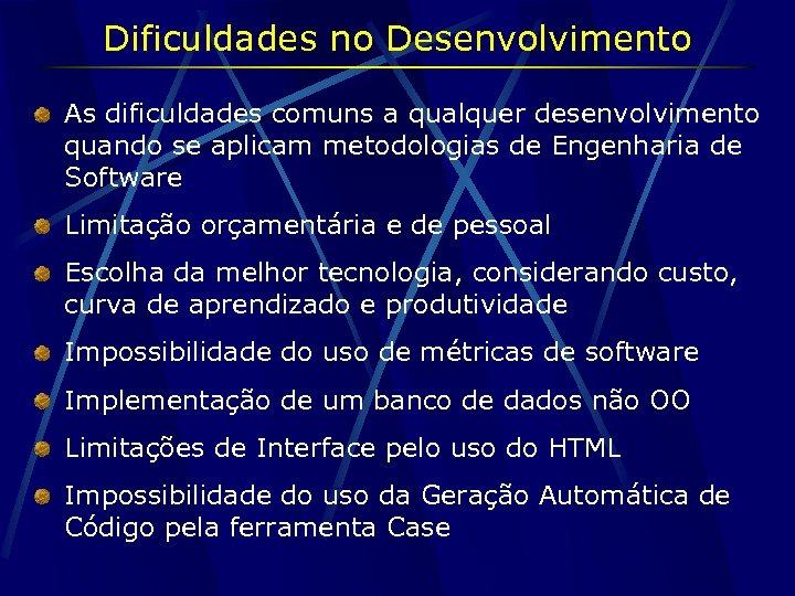 Dificuldades no Desenvolvimento As dificuldades comuns a qualquer desenvolvimento quando se aplicam metodologias de