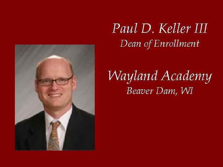 Paul D. Keller III Dean of Enrollment Wayland Academy Beaver Dam, WI