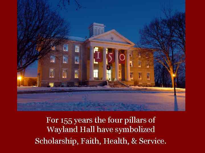 For 155 years the four pillars of Wayland Hall have symbolized Scholarship, Faith, Health,