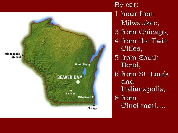 By car: 1 hour from Milwaukee, 3 from Chicago, 4 from the Twin Cities,
