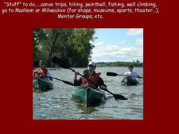 """Stuff"" to do…. . canoe trips, hiking, paintball, fishing, wall climbing, go to Madison"
