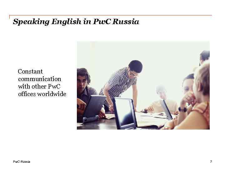 Speaking English in Pw. C Russia Constant communication with other Pw. C offices worldwide