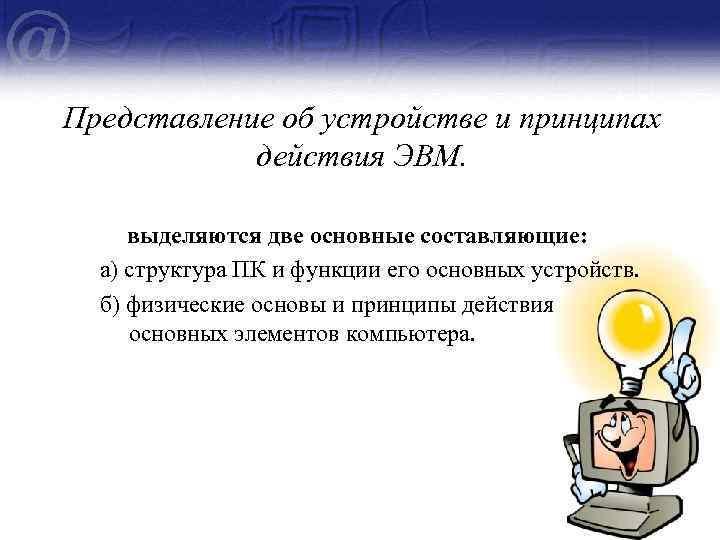 Представление об устройстве и принципах действия ЭВМ. выделяются две основные составляющие: а) структура ПК