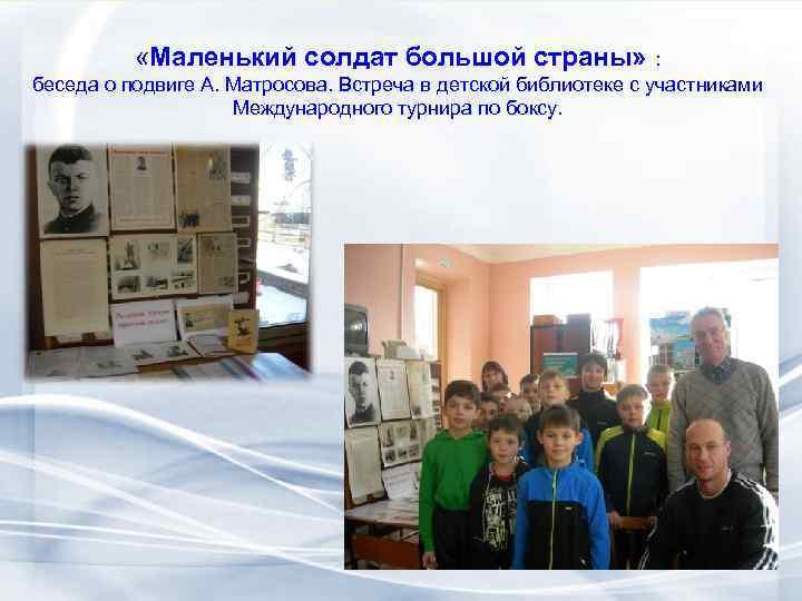 «Маленький солдат большой страны» : беседа о подвиге А. Матросова. Встреча в детской