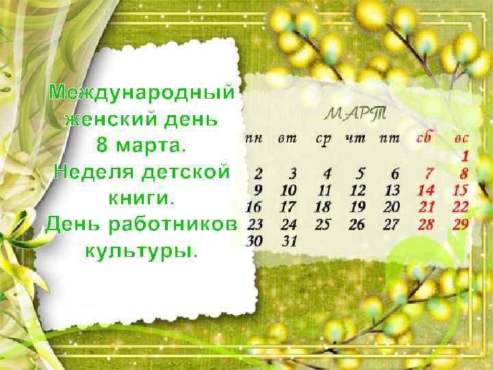 Международный женский день 8 марта. Неделя детской книги. День работников культуры.