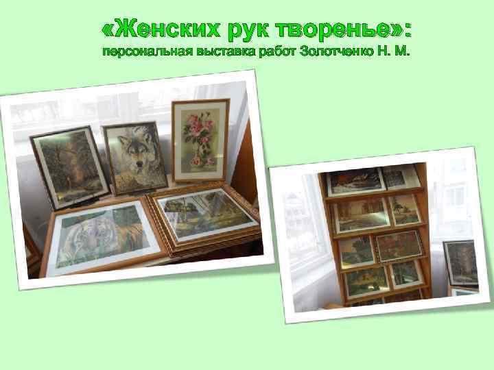 «Женских рук творенье» : персональная выставка работ Золотченко Н. М.