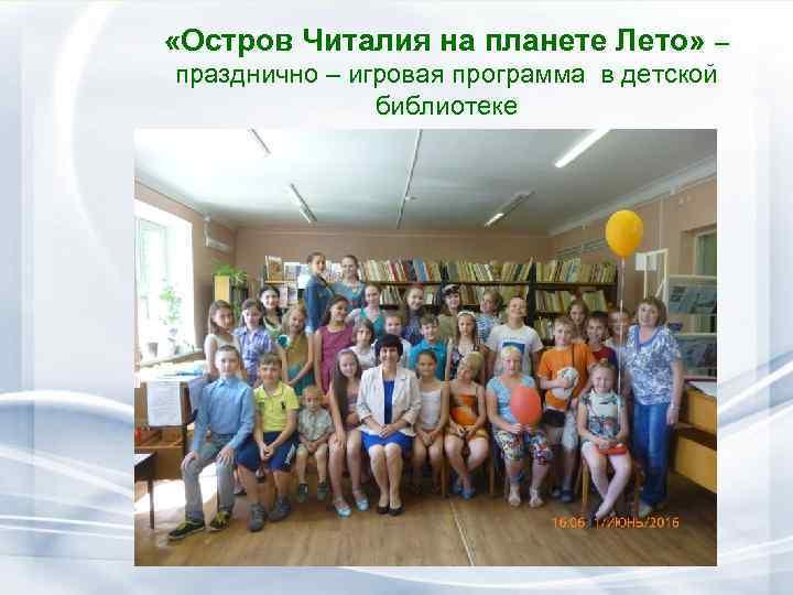 «Остров Читалия на планете Лето» – празднично – игровая программа в детской библиотеке