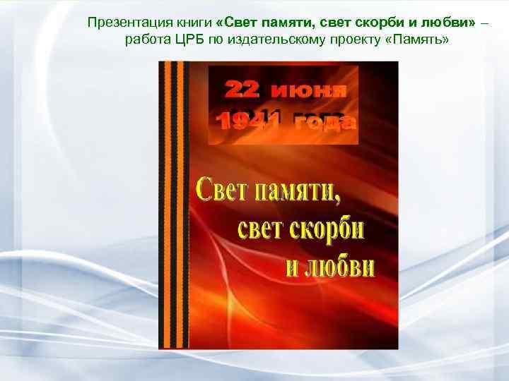 Презентация книги «Свет памяти, свет скорби и любви» – работа ЦРБ по издательскому проекту