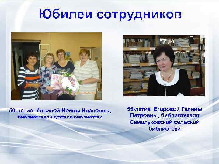 Юбилеи сотрудников 50 -летие Ильиной Ирины Ивановны, библиотекаря детской библиотеки 55 -летие Егоровой Галины