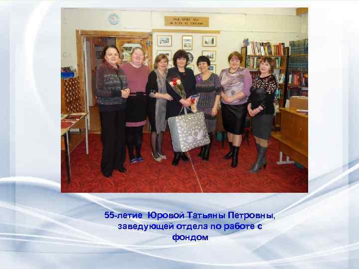 55 -летие Юровой Татьяны Петровны, заведующей отдела по работе с фондом