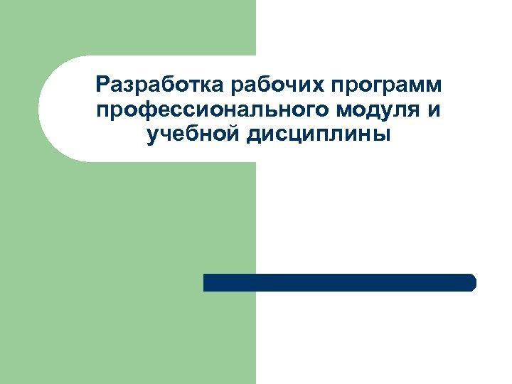 Разработка рабочих программ профессионального модуля и учебной дисциплины
