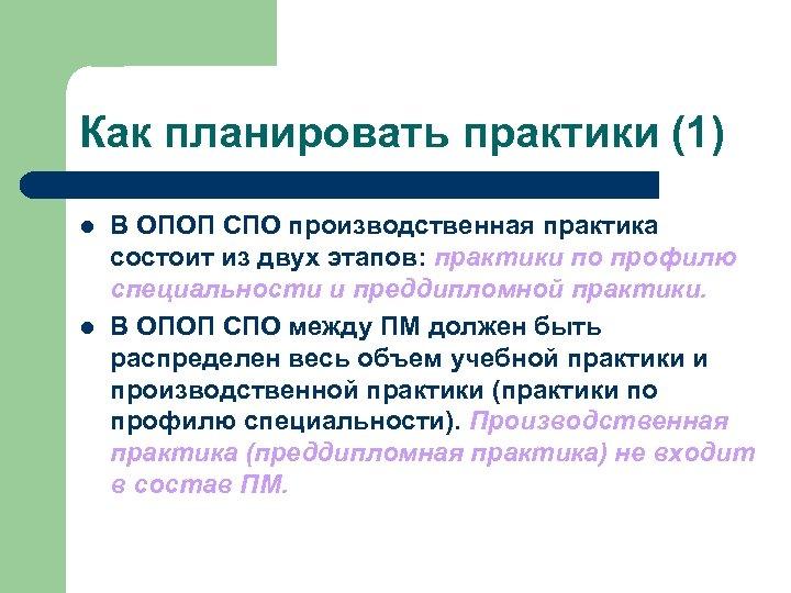 Как планировать практики (1) l l В ОПОП СПО производственная практика состоит из двух