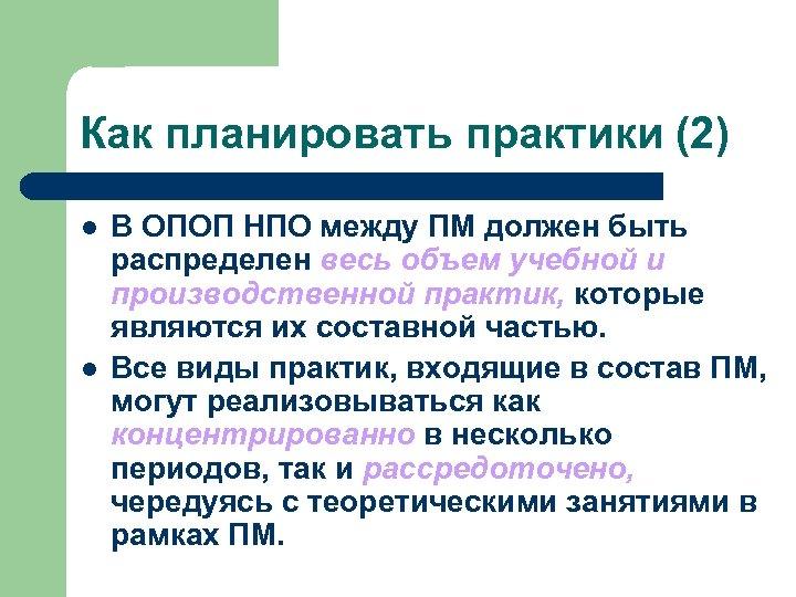 Как планировать практики (2) l l В ОПОП НПО между ПМ должен быть распределен