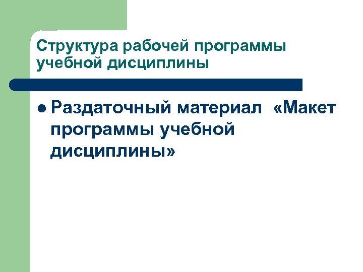 Структура рабочей программы учебной дисциплины l Раздаточный материал «Макет программы учебной дисциплины»