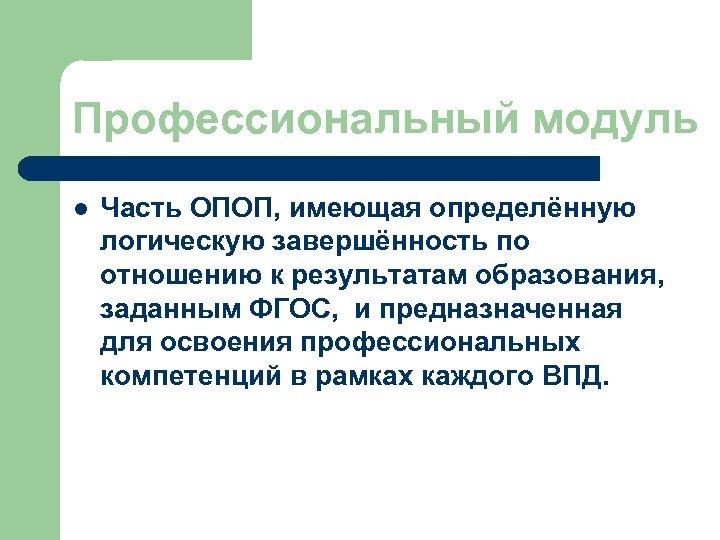 Профессиональный модуль l Часть ОПОП, имеющая определённую логическую завершённость по отношению к результатам образования,
