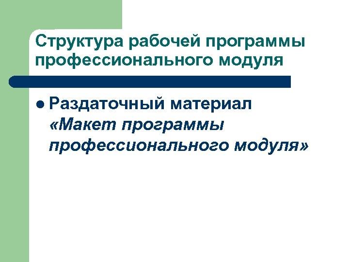 Структура рабочей программы профессионального модуля l Раздаточный материал «Макет программы профессионального модуля»