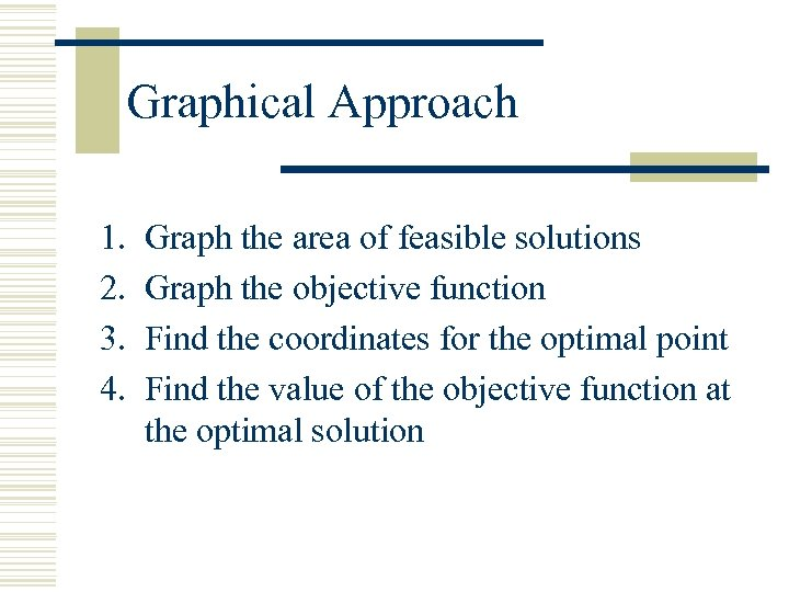 Graphical Approach 1. 2. 3. 4. Graph the area of feasible solutions Graph the