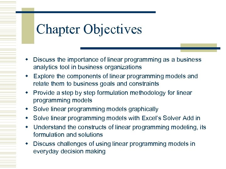 Chapter Objectives w Discuss the importance of linear programming as a business analytics tool