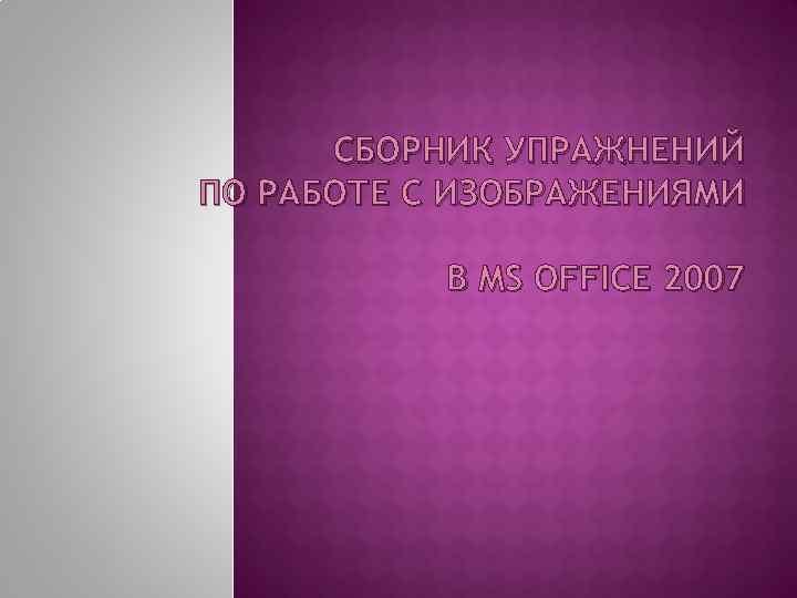 СБОРНИК УПРАЖНЕНИЙ ПО РАБОТЕ С ИЗОБРАЖЕНИЯМИ В MS OFFICE 2007