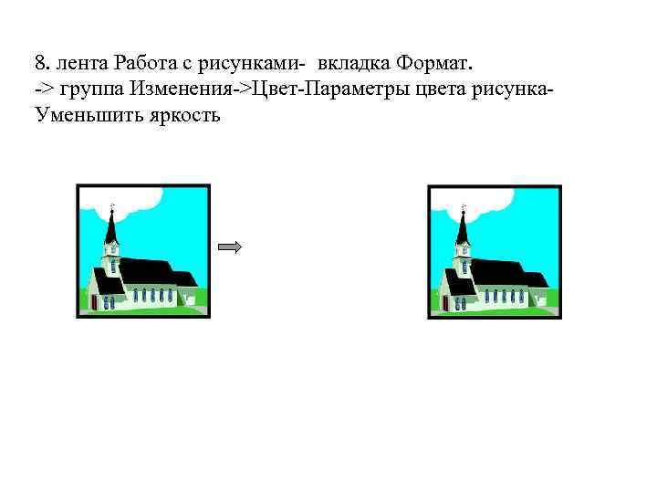 8. лента Работа с рисунками- вкладка Формат. -> группа Изменения->Цвет-Параметры цвета рисунка. Уменьшить яркость