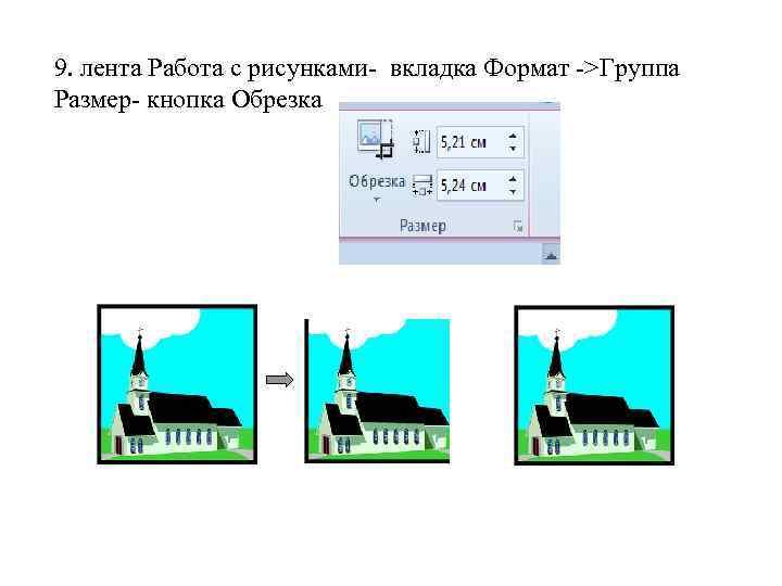 9. лента Работа с рисунками- вкладка Формат ->Группа Размер- кнопка Обрезка