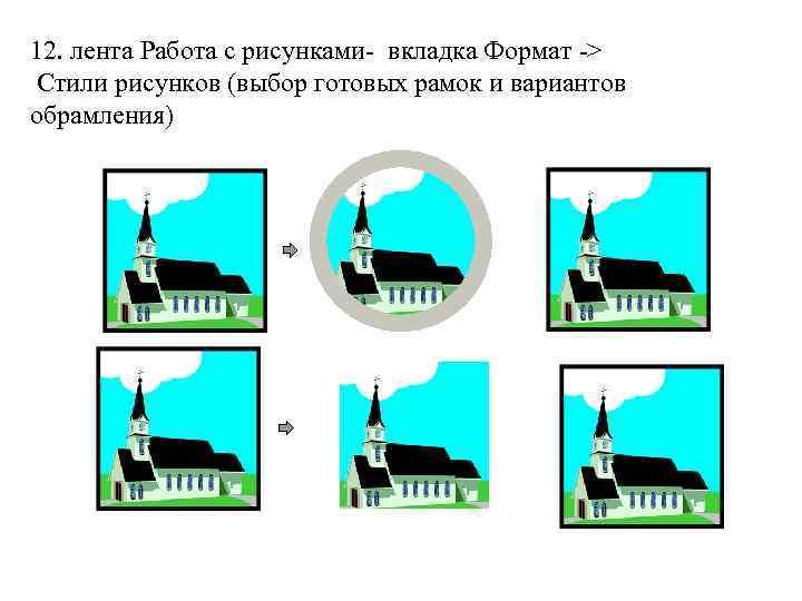 12. лента Работа с рисунками- вкладка Формат -> Стили рисунков (выбор готовых рамок и