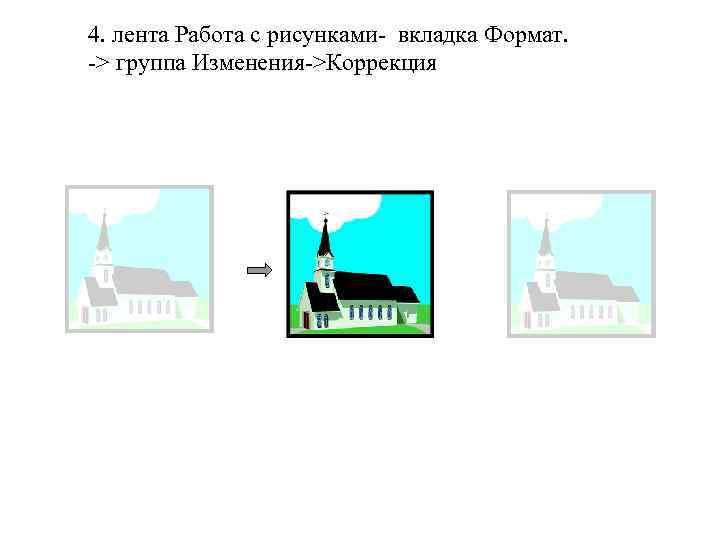 4. лента Работа с рисунками- вкладка Формат. -> группа Изменения->Коррекция