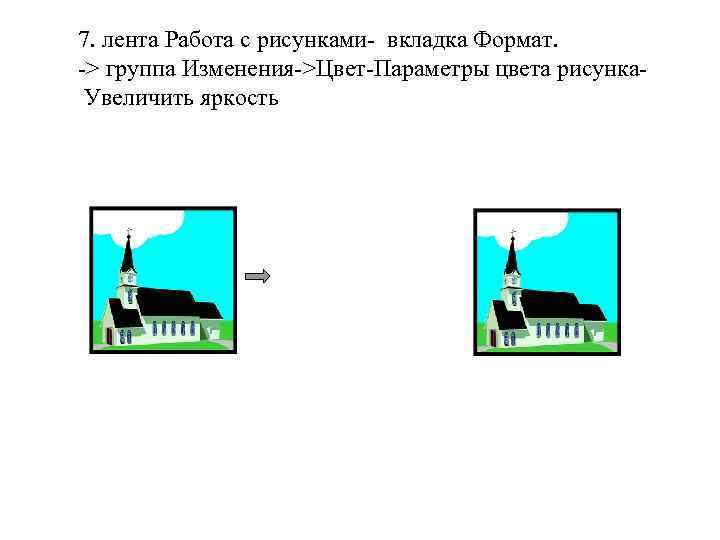7. лента Работа с рисунками- вкладка Формат. -> группа Изменения->Цвет-Параметры цвета рисунка. Увеличить яркость