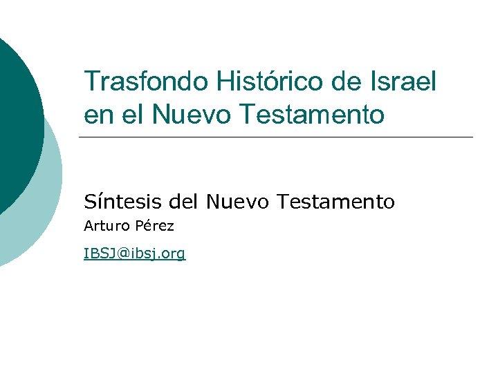 Trasfondo Histórico de Israel en el Nuevo Testamento Síntesis del Nuevo Testamento Arturo Pérez