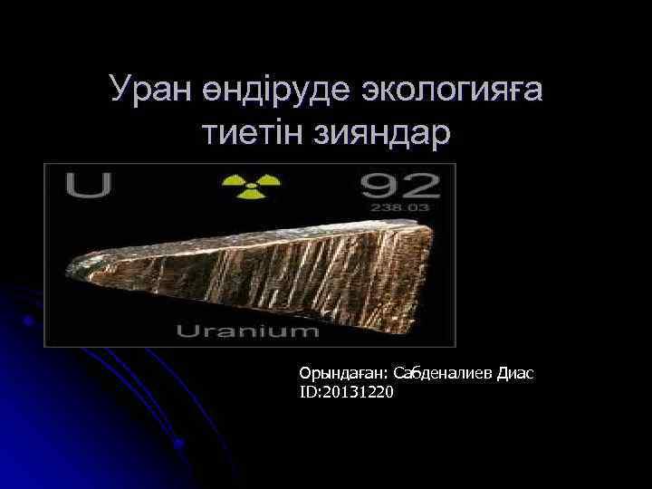 Уран өндіруде экологияға тиетін зияндар Орындаған: Сабденалиев Диас ID: 20131220