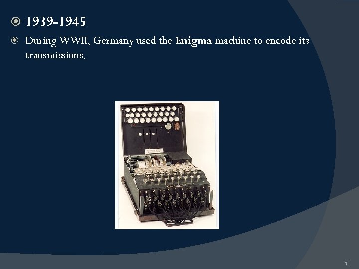 1939 -1945 During WWII, Germany used the Enigma machine to encode its transmissions.