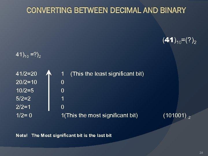 CONVERTING BETWEEN DECIMAL AND BINARY (41)10=(? )2 41)10 =? )2 41/2=20 20/2=10 10/2=5 5/2=2