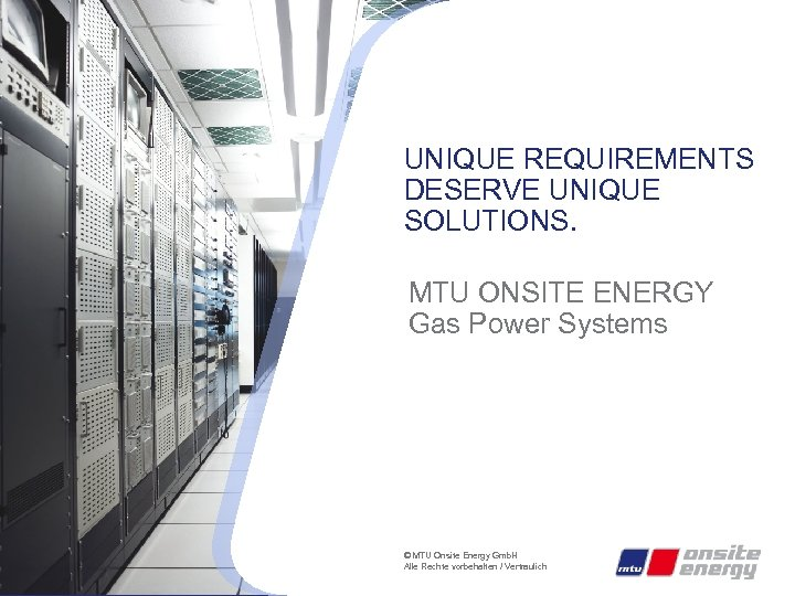 UNIQUE REQUIREMENTS DESERVE UNIQUE SOLUTIONS. MTU ONSITE ENERGY Gas Power Systems © MTU Onsite