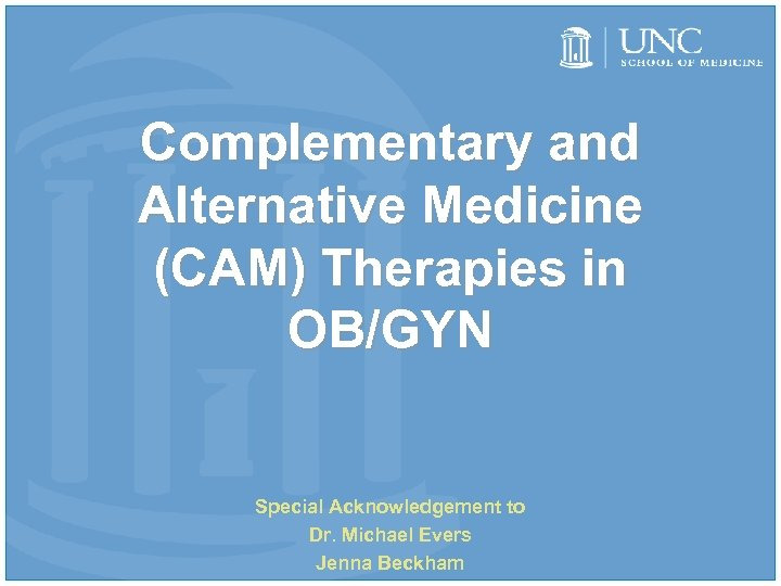 Complementary and Alternative Medicine (CAM) Therapies in OB/GYN Special Acknowledgement to Dr. Michael Evers