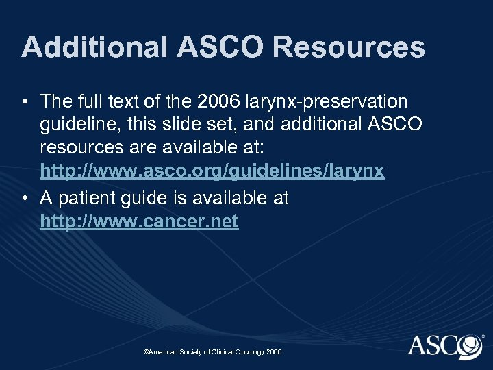 Additional ASCO Resources • The full text of the 2006 larynx-preservation guideline, this slide