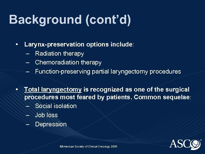 Background (cont'd) • Larynx-preservation options include: – Radiation therapy – Chemoradiation therapy – Function-preserving